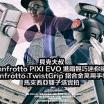 手機攝影開箱:Manfrotto PIXI EVO 進階輕巧腳架+Twist Grip 鋁合金萬用手機夾(馬來西亞雙子塔外景教學)