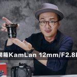 開箱KamLan 12mm/F2.8廣角定焦鏡頭
